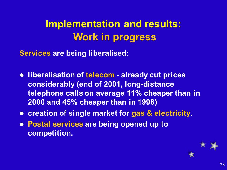 28 Implementation and results: Work in progress Services are being liberalised: liberalisation of telecom - already cut prices considerably (end of 20