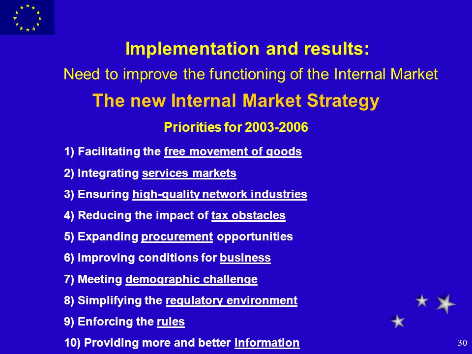 30 Implementation and results: Need to improve the functioning of the Internal Market The new Internal Market Strategy Priorities for 2003-2006 1) Fac