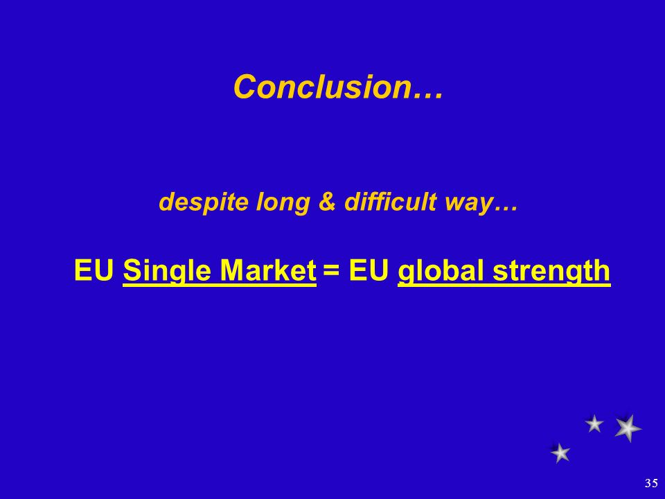 35 Conclusion… despite long & difficult way… EU Single Market = EU global strength