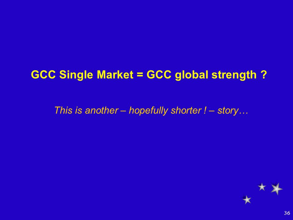 36 GCC Single Market = GCC global strength ? This is another – hopefully shorter ! – story…