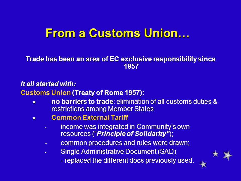 From a Customs Union… Trade has been an area of EC exclusive responsibility since 1957 It all started with: Customs Union (Treaty of Rome 1957): no ba