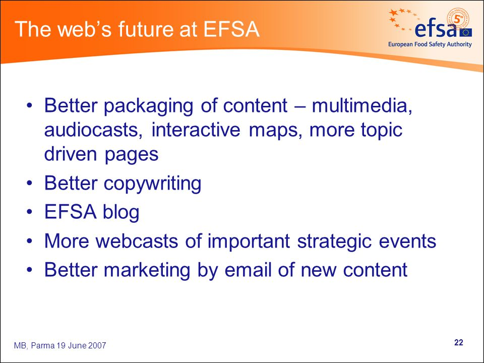 MB, Parma 19 June The webs future at EFSA Better packaging of content – multimedia, audiocasts, interactive maps, more topic driven pages Better copywriting EFSA blog More webcasts of important strategic events Better marketing by  of new content