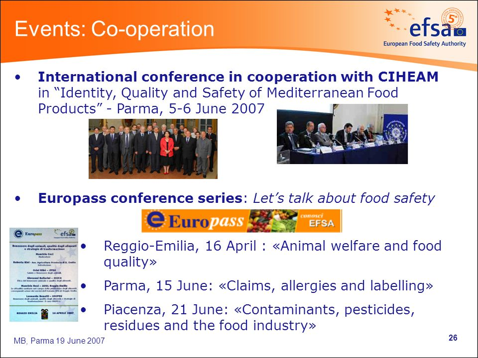 MB, Parma 19 June International conference in cooperation with CIHEAM in Identity, Quality and Safety of Mediterranean Food Products - Parma, 5-6 June 2007 Europass conference series: Lets talk about food safety Reggio-Emilia, 16 April : «Animal welfare and food quality» Parma, 15 June: «Claims, allergies and labelling» Piacenza, 21 June: «Contaminants, pesticides, residues and the food industry» Events: Co-operation
