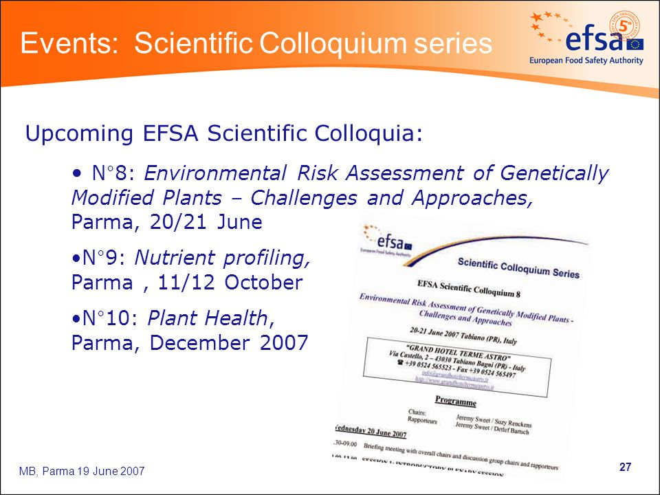 MB, Parma 19 June Upcoming EFSA Scientific Colloquia: N°8: Environmental Risk Assessment of Genetically Modified Plants – Challenges and Approaches, Parma, 20/21 June N°9: Nutrient profiling, Parma, 11/12 October N°10: Plant Health, Parma, December 2007 Events: Scientific Colloquium series