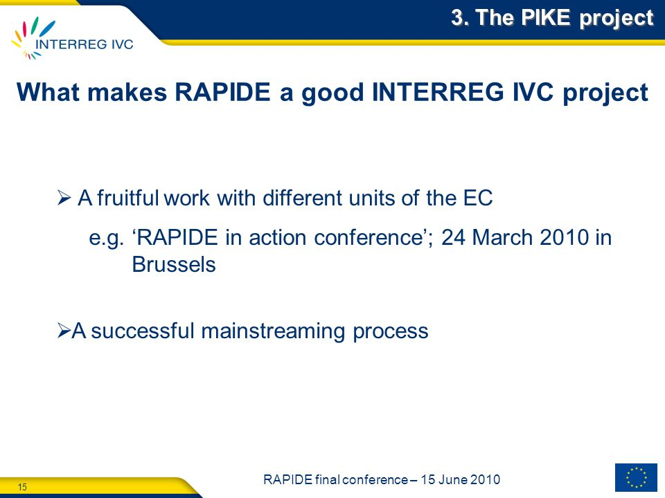 15 RAPIDE final conference – 15 June 2010 What makes RAPIDE a good INTERREG IVC project A fruitful work with different units of the EC e.g.
