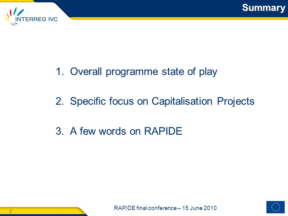 2 RAPIDE final conference – 15 June 2010 1.Overall programme state of play 2.Specific focus on Capitalisation Projects 3.A few words on RAPIDE Summary