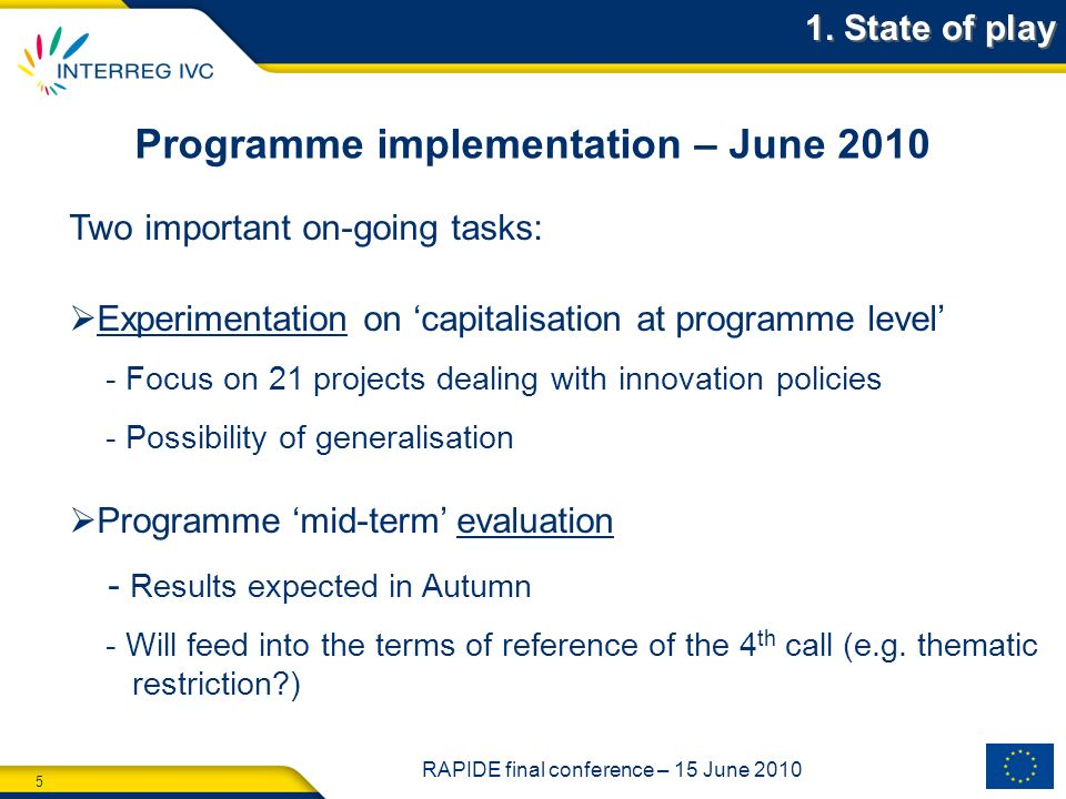 5 RAPIDE final conference – 15 June 2010 Programme implementation – June 2010 Two important on-going tasks: Experimentation on capitalisation at programme level - Focus on 21 projects dealing with innovation policies - Possibility of generalisation Programme mid-term evaluation - Results expected in Autumn - Will feed into the terms of reference of the 4 th call (e.g.