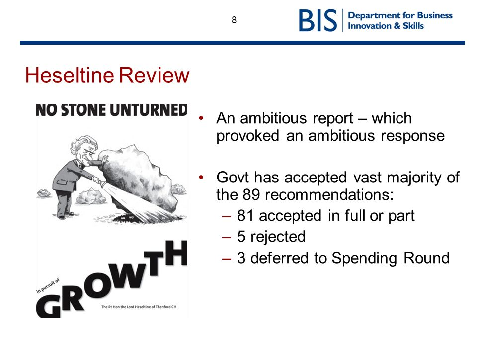 8 Heseltine Review An ambitious report – which provoked an ambitious response Govt has accepted vast majority of the 89 recommendations: –81 accepted