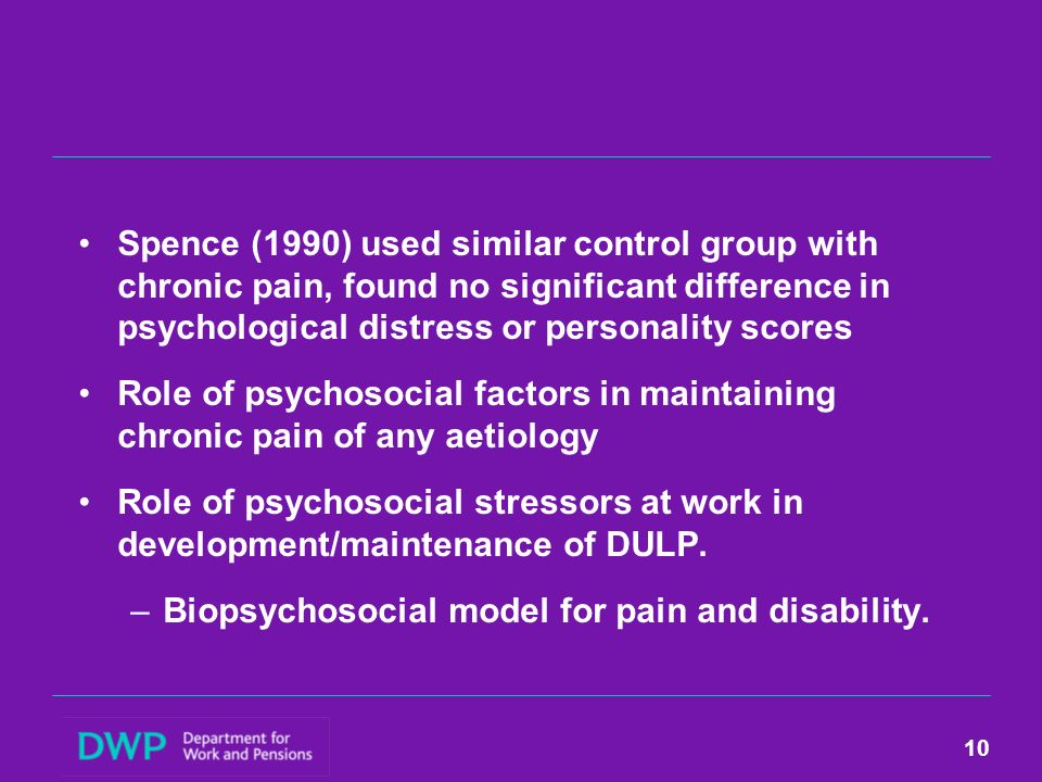 Spence (1990) used similar control group with chronic pain, found no significant difference in psychological distress or personality scores Role of psychosocial factors in maintaining chronic pain of any aetiology Role of psychosocial stressors at work in development/maintenance of DULP.