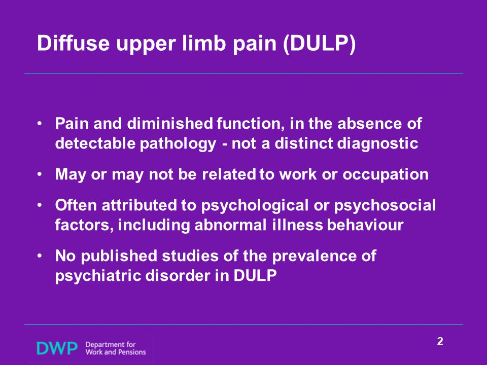 Diffuse upper limb pain (DULP) Pain and diminished function, in the absence of detectable pathology - not a distinct diagnostic May or may not be rela