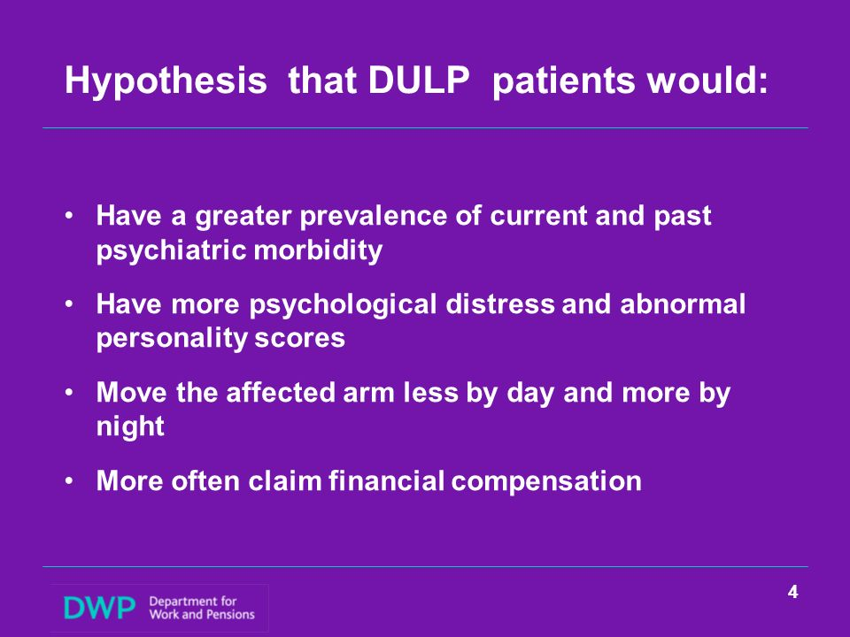Hypothesis that DULP patients would: Have a greater prevalence of current and past psychiatric morbidity Have more psychological distress and abnormal personality scores Move the affected arm less by day and more by night More often claim financial compensation 4