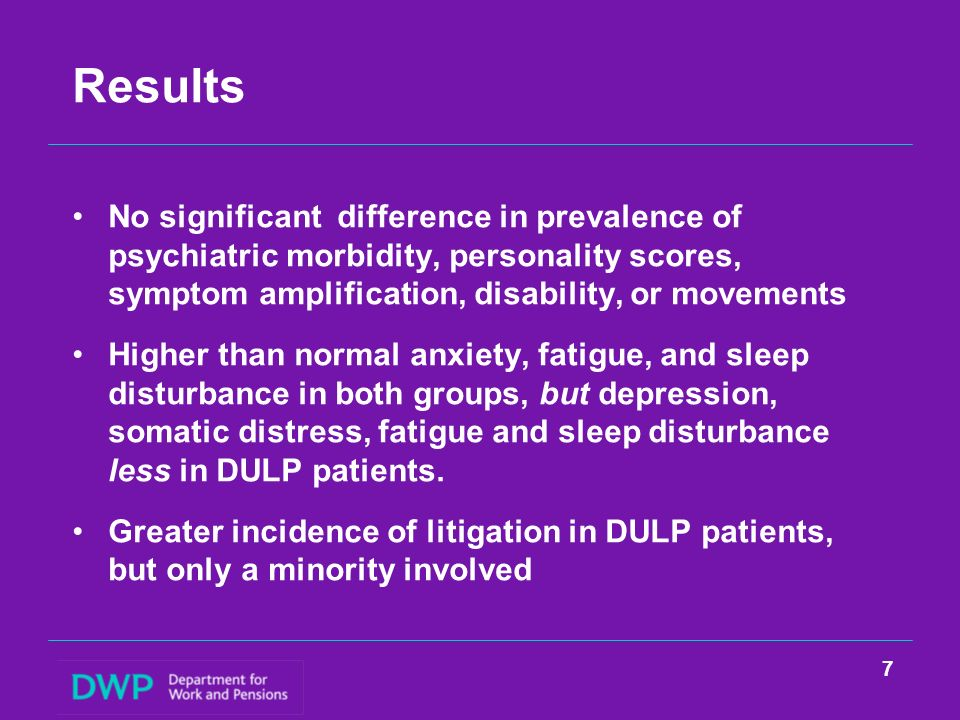 Results No significant difference in prevalence of psychiatric morbidity, personality scores, symptom amplification, disability, or movements Higher than normal anxiety, fatigue, and sleep disturbance in both groups, but depression, somatic distress, fatigue and sleep disturbance less in DULP patients.