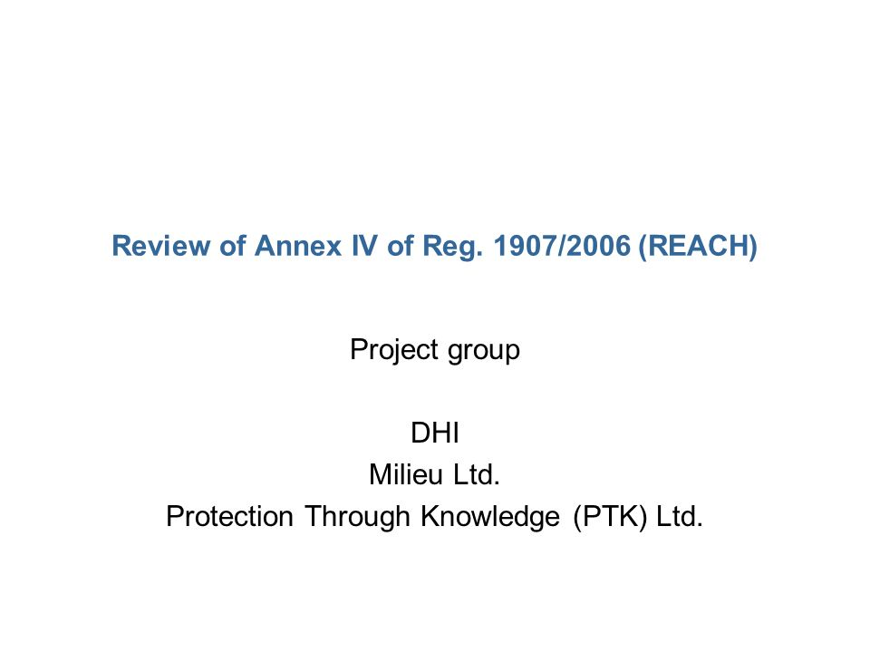 Review of Annex IV of Reg. 1907/2006 (REACH) Project group DHI Milieu Ltd. Protection Through Knowledge (PTK) Ltd.