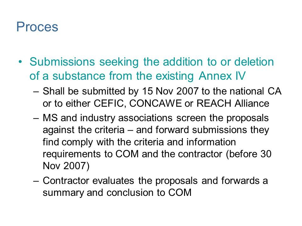 Proces Submissions seeking the addition to or deletion of a substance from the existing Annex IV –Shall be submitted by 15 Nov 2007 to the national CA