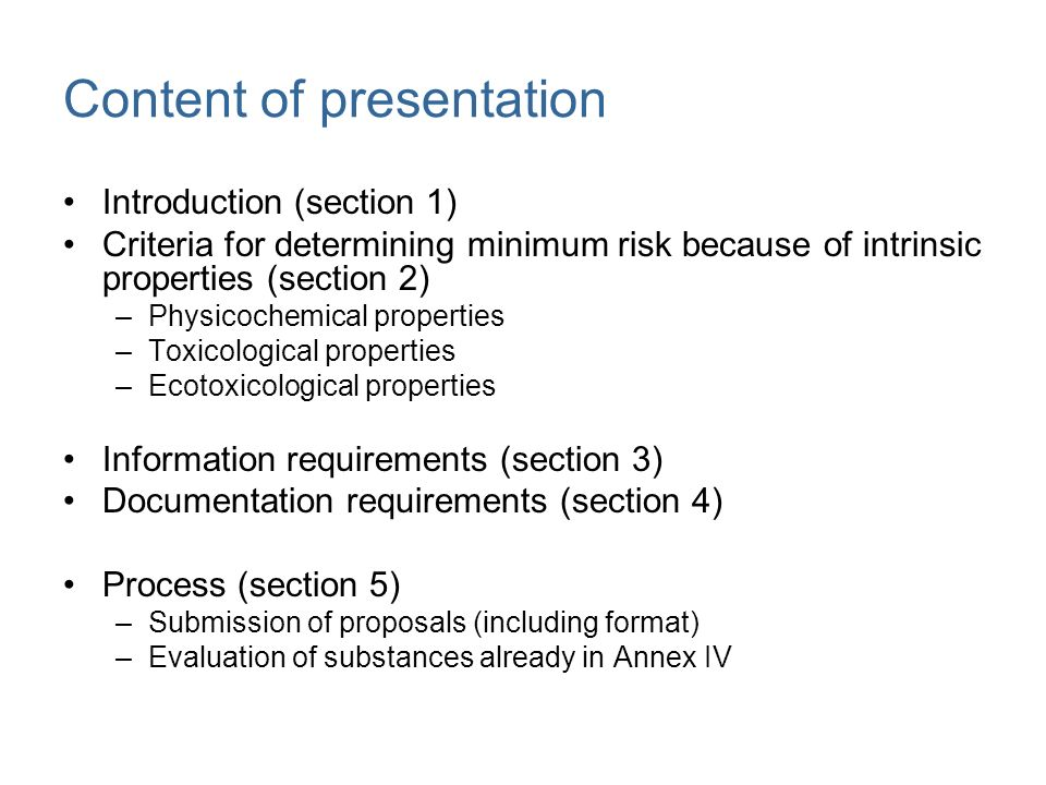 Introduction to criteria Basis for inclusion of substances in Annex IV –sufficient information is known about these substances so that they are considered to cause minimum risk because of their intrinsic properties Sufficient information means the information considered necessary to confirm minimum risk Minimum risk because of intrinsic properties means that negligible risk following any known or future use of a substance can be assumed on the basis of the intrinsic properties of the substance Consequence: The proposed criteria do not consider specific uses of the substance and the resulting exposure as all future uses cannot be addressed