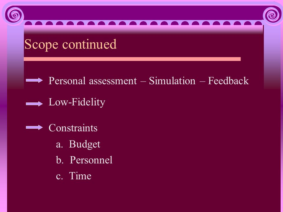 Scope continued Personal assessment – Simulation – Feedback Low-Fidelity Constraints a. Budget b. Personnel c. Time