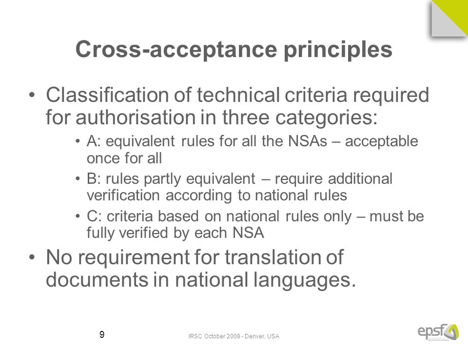 IRSC October 2008 - Denver, USA 9 Cross-acceptance principles Classification of technical criteria required for authorisation in three categories: A: