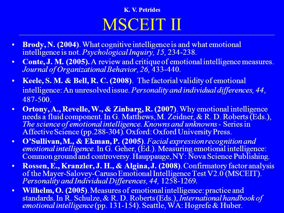 K. V. Petrides MSCEIT II Brody, N. (2004). What cognitive intelligence is and what emotional intelligence is not. Psychological Inquiry, 15, 234-238.