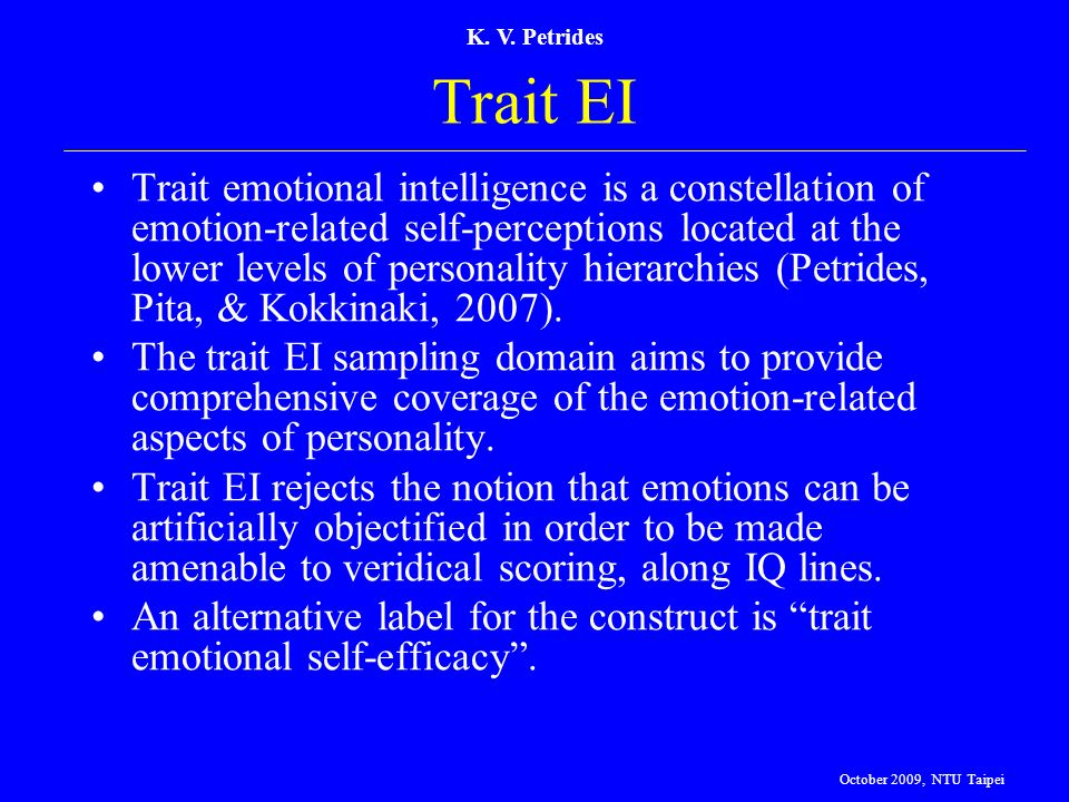 K. V. Petrides Trait EI Trait emotional intelligence is a constellation of emotion-related self-perceptions located at the lower levels of personality