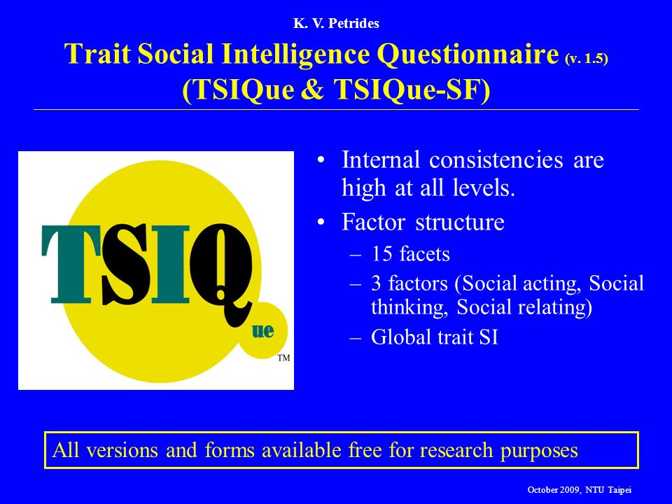 K. V. Petrides Trait Social Intelligence Questionnaire (v. 1.5) (TSIQue & TSIQue-SF) All versions and forms available free for research purposes Inter