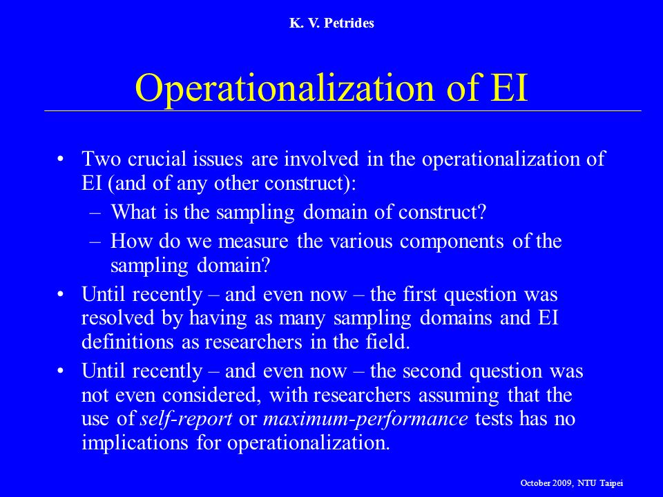 K. V. Petrides Operationalization of EI Two crucial issues are involved in the operationalization of EI (and of any other construct): –What is the sam