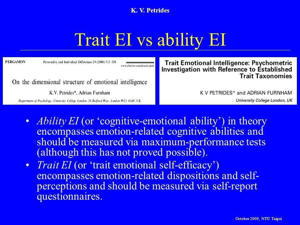 K. V. Petrides Trait EI vs ability EI Ability EI (or cognitive-emotional ability) in theory encompasses emotion-related cognitive abilities and should