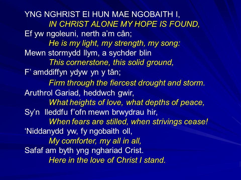 YNG NGHRIST EI HUN MAE NGOBAITH I, IN CHRIST ALONE MY HOPE IS FOUND, Ef yw ngoleuni, nerth am cân; He is my light, my strength, my song: Mewn stormydd