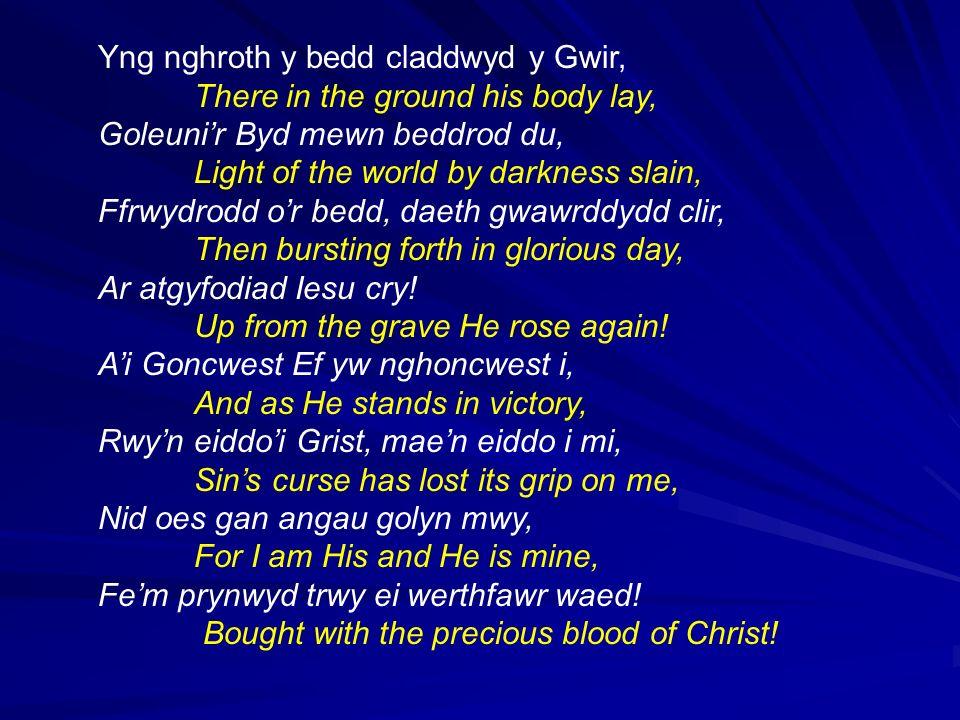 Yng nghroth y bedd claddwyd y Gwir, There in the ground his body lay, Goleunir Byd mewn beddrod du, Light of the world by darkness slain, Ffrwydrodd o