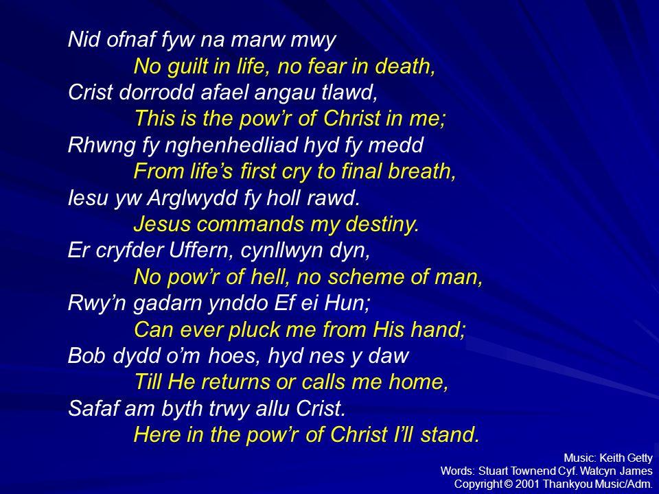 Nid ofnaf fyw na marw mwy No guilt in life, no fear in death, Crist dorrodd afael angau tlawd, This is the powr of Christ in me; Rhwng fy nghenhedliad