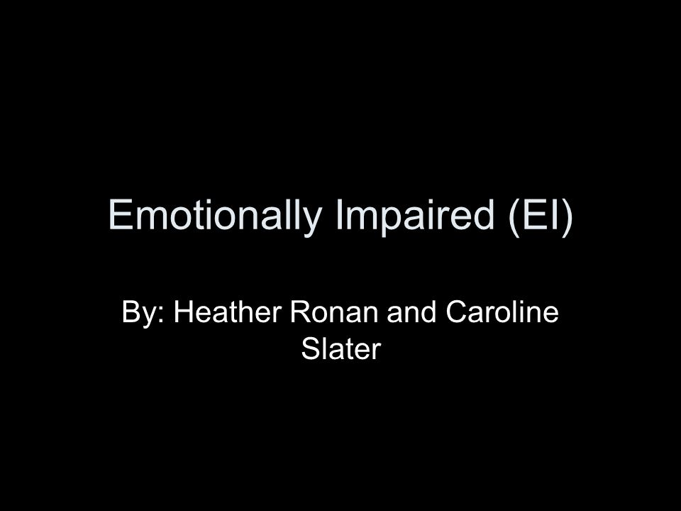 Emotionally Impaired (EI) By: Heather Ronan and Caroline Slater