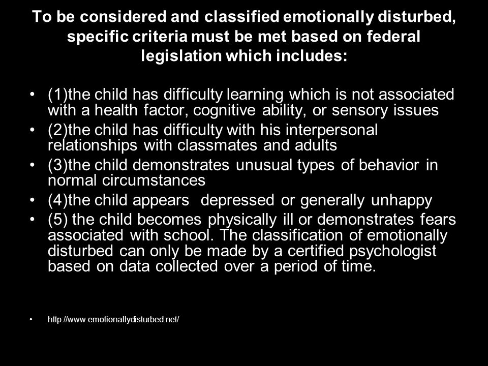 To be considered and classified emotionally disturbed, specific criteria must be met based on federal legislation which includes: (1)the child has dif