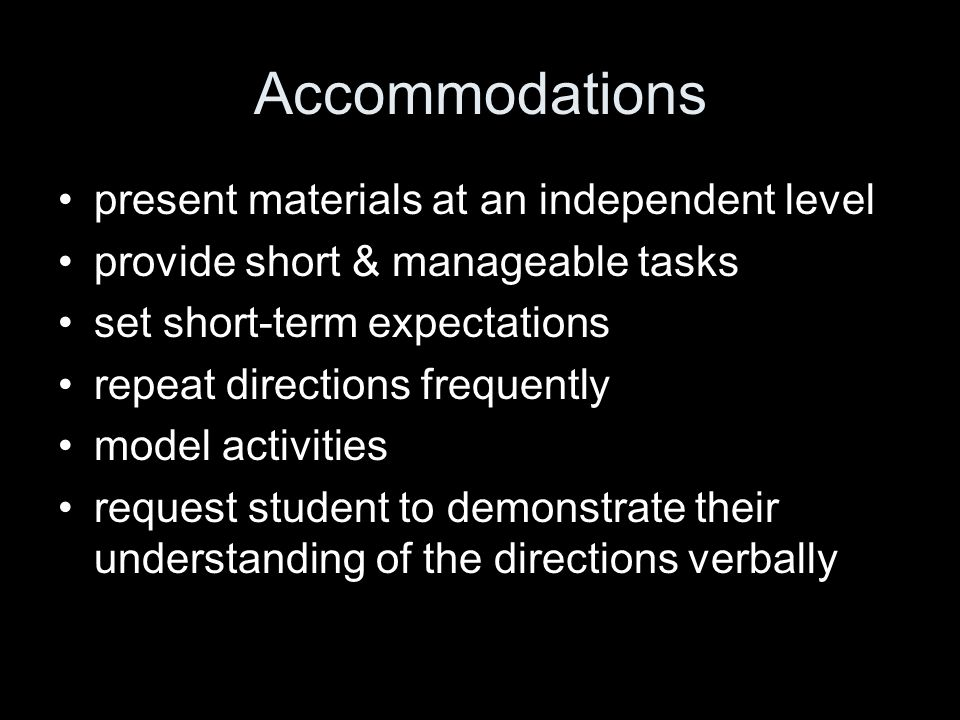 Accommodations present materials at an independent level provide short & manageable tasks set short-term expectations repeat directions frequently mod