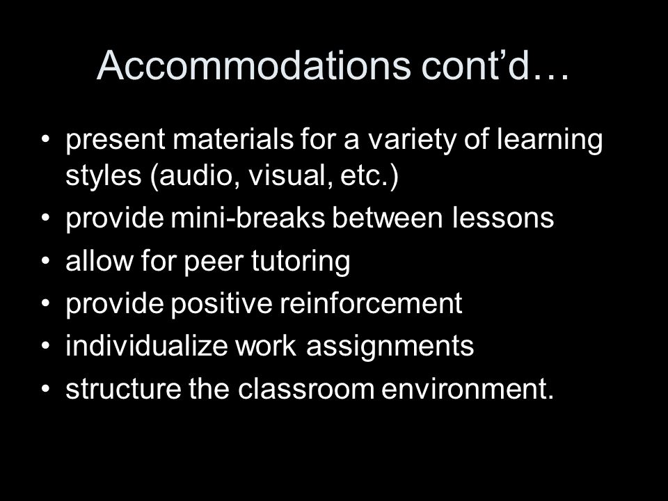 Accommodations contd… present materials for a variety of learning styles (audio, visual, etc.) provide mini-breaks between lessons allow for peer tuto