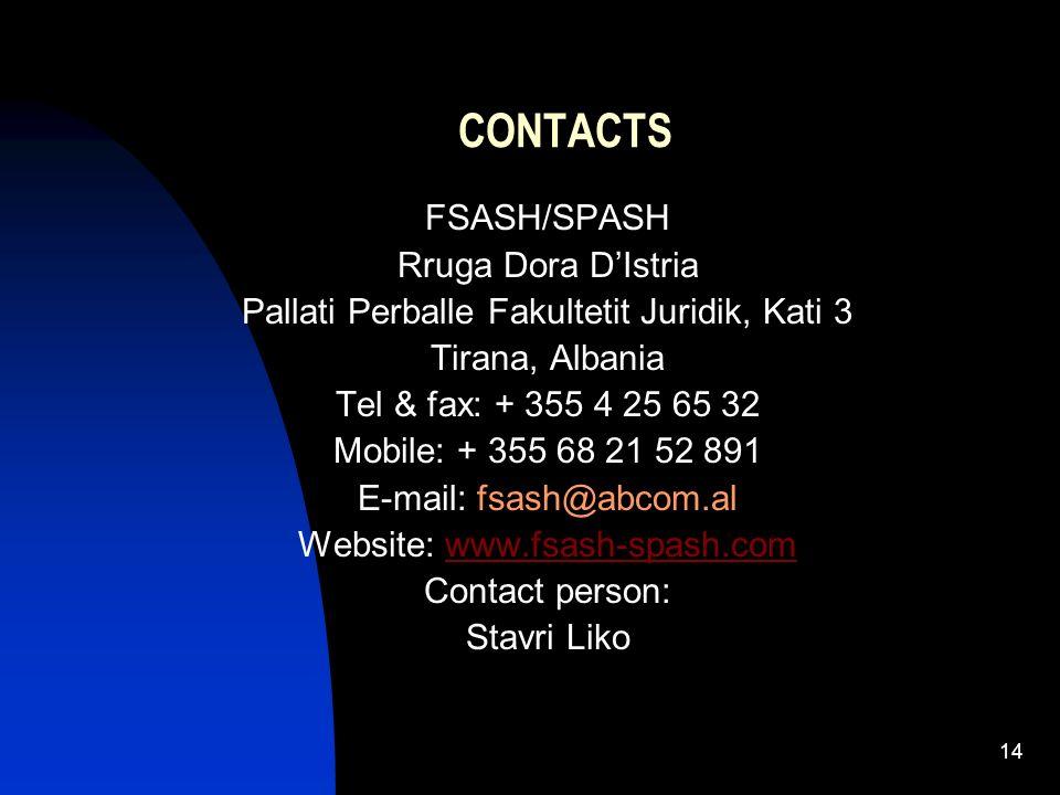 14 CONTACTS FSASH/SPASH Rruga Dora DIstria Pallati Perballe Fakultetit Juridik, Kati 3 Tirana, Albania Tel & fax: + 355 4 25 65 32 Mobile: + 355 68 21