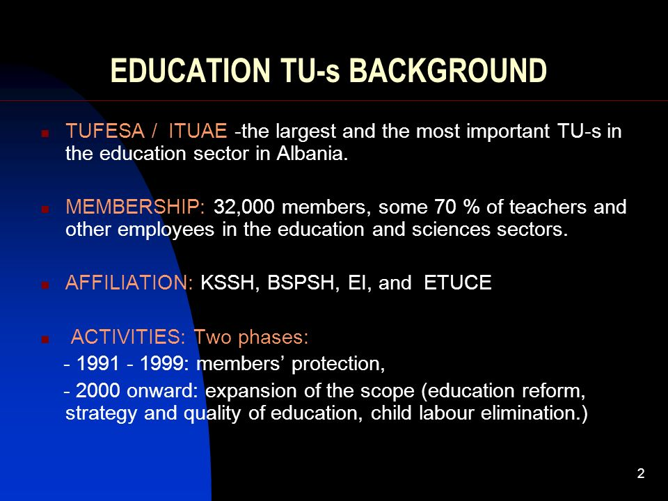 2 EDUCATION TU-s BACKGROUND TUFESA / ITUAE -the largest and the most important TU-s in the education sector in Albania. MEMBERSHIP: 32,000 members, so