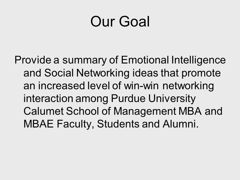 Our Goal Provide a summary of Emotional Intelligence and Social Networking ideas that promote an increased level of win-win networking interaction among Purdue University Calumet School of Management MBA and MBAE Faculty, Students and Alumni.