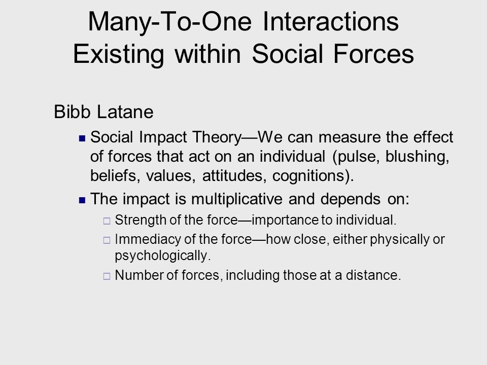 Many-To-One Interactions Existing within Social Forces We act differently with others than we would alone. Kurt Lewin (1 st social psychologist) Behav