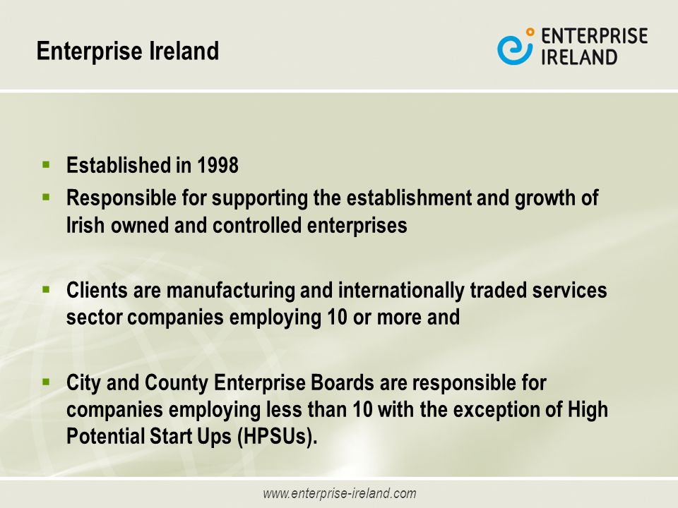 www.enterprise-ireland.com Enterprise Ireland Established in 1998 Responsible for supporting the establishment and growth of Irish owned and controlled enterprises Clients are manufacturing and internationally traded services sector companies employing 10 or more and City and County Enterprise Boards are responsible for companies employing less than 10 with the exception of High Potential Start Ups (HPSUs).
