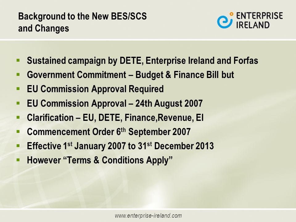 www.enterprise-ireland.com Background to the New BES/SCS and Changes Sustained campaign by DETE, Enterprise Ireland and Forfas Government Commitment – Budget & Finance Bill but EU Commission Approval Required EU Commission Approval – 24th August 2007 Clarification – EU, DETE, Finance,Revenue, EI Commencement Order 6 th September 2007 Effective 1 st January 2007 to 31 st December 2013 However Terms & Conditions Apply