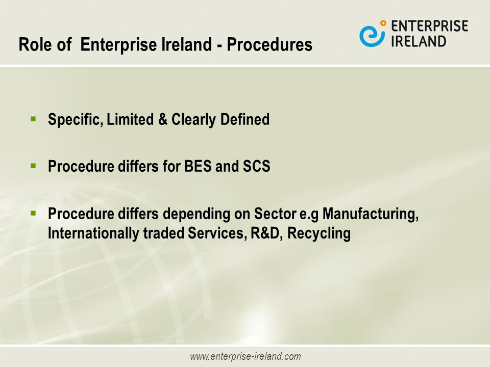 www.enterprise-ireland.com Role of Enterprise Ireland - Procedures Specific, Limited & Clearly Defined Procedure differs for BES and SCS Procedure differs depending on Sector e.g Manufacturing, Internationally traded Services, R&D, Recycling