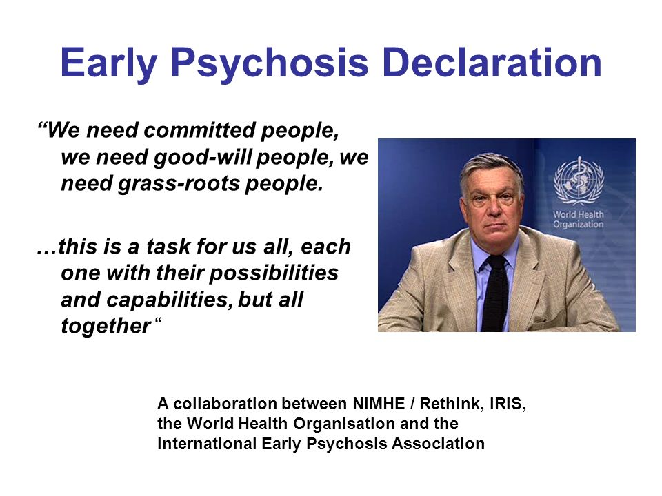 Early Psychosis Declaration We need committed people, we need good-will people, we need grass-roots people. …this is a task for us all, each one with