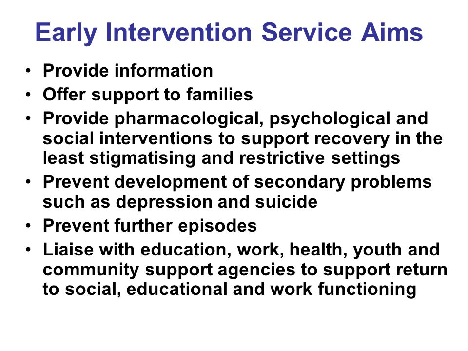 Early Intervention Service Aims Provide information Offer support to families Provide pharmacological, psychological and social interventions to suppo