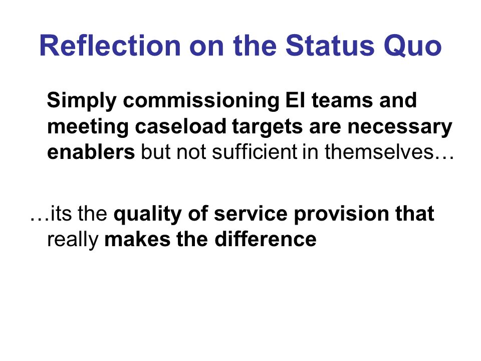 Reflection on the Status Quo Simply commissioning EI teams and meeting caseload targets are necessary enablers but not sufficient in themselves… …its