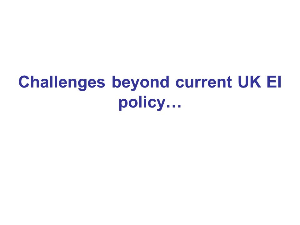 Challenges beyond current UK EI policy…