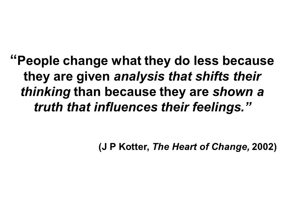 People change what they do less because they are given analysis that shifts their thinking than because they are shown a truth that influences their f