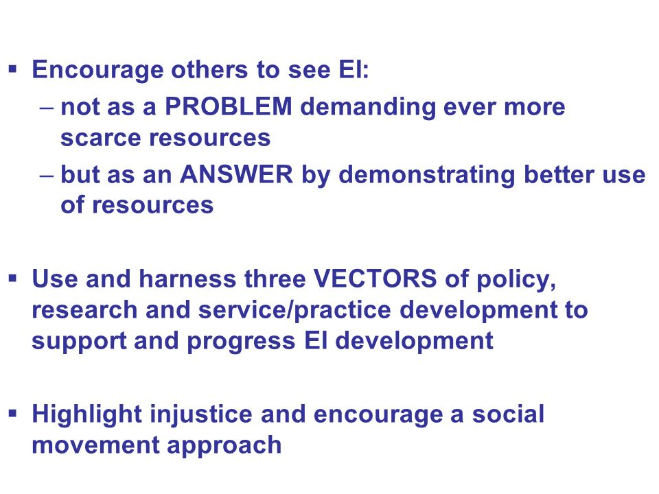 Encourage others to see EI: –not as a PROBLEM demanding ever more scarce resources –but as an ANSWER by demonstrating better use of resources Use and