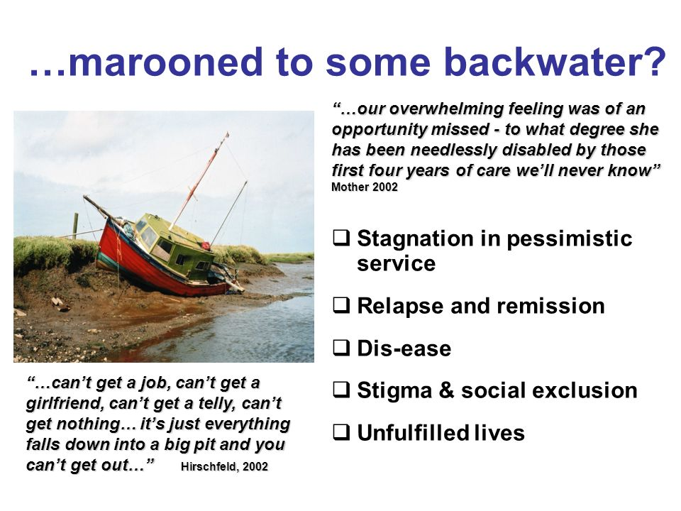 …marooned to some backwater? Stagnation in pessimistic service Relapse and remission Dis-ease Stigma & social exclusion Unfulfilled lives …cant get a