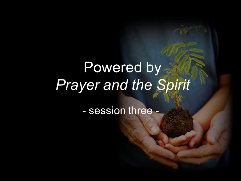 Powered by Prayer and the Spirit - session three -
