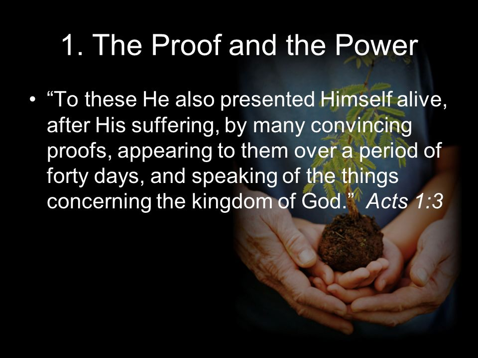 1. The Proof and the Power To these He also presented Himself alive, after His suffering, by many convincing proofs, appearing to them over a period o