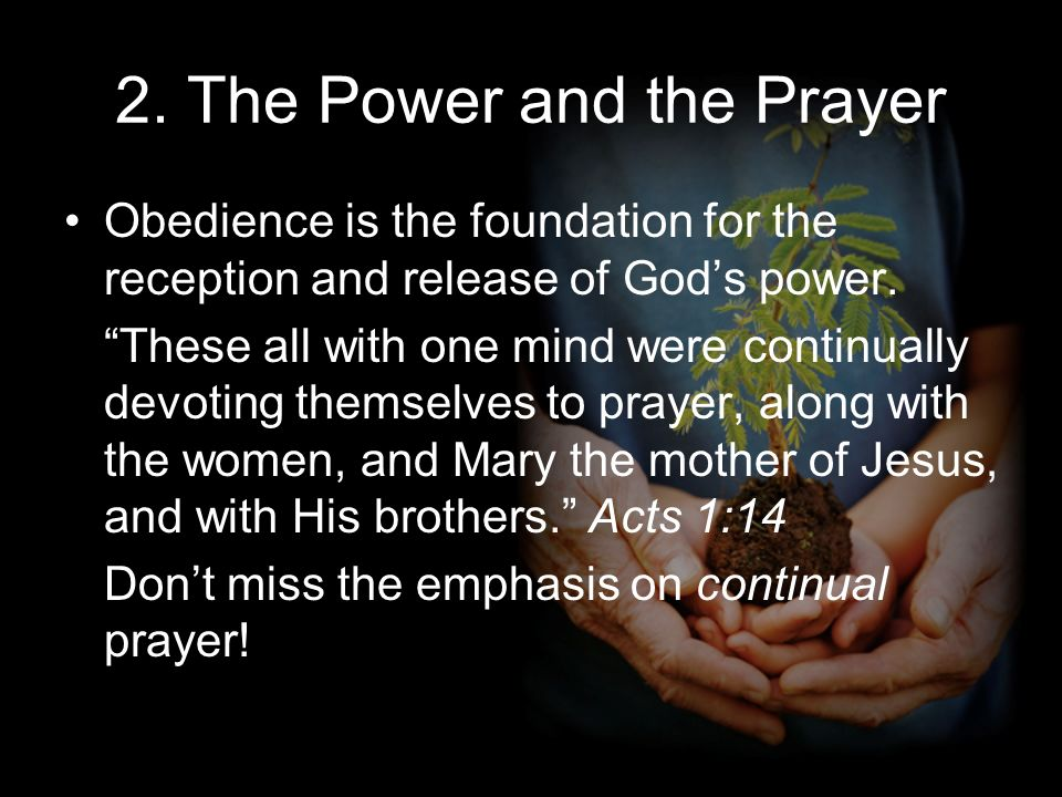 2. The Power and the Prayer Obedience is the foundation for the reception and release of Gods power. These all with one mind were continually devoting